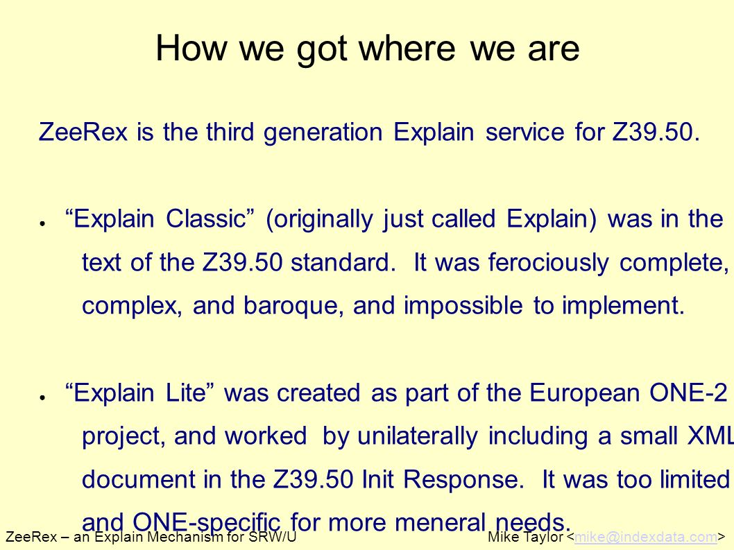ZeeRex – an Explain Mechanism for SRW/UMike Taylor mike@indexdata.com How we got where we are ZeeRex is the third generation Explain service for Z39.50.