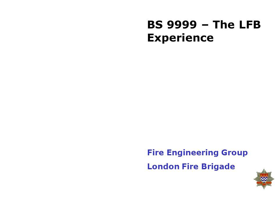 BS 9999 – The LFB Experience Fire Engineering Group London Fire Brigade