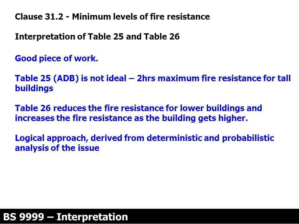 Clause 31.2 - Minimum levels of fire resistance Interpretation of Table 25 and Table 26 Good piece of work. Table 25 (ADB) is not ideal – 2hrs maximum