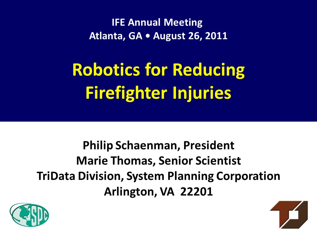 Philip Schaenman, President Marie Thomas, Senior Scientist TriData Division, System Planning Corporation Arlington, VA 22201 Robotics for Reducing Firefighter Injuries IFE Annual Meeting Atlanta, GA August 26, 2011