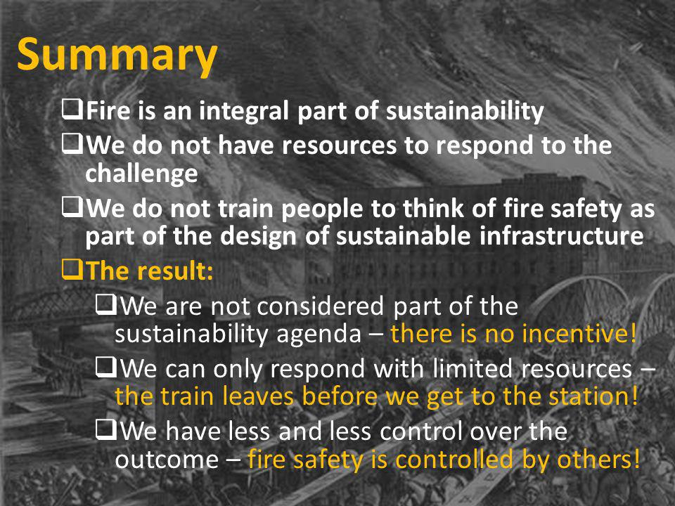 Summary Fire is an integral part of sustainability We do not have resources to respond to the challenge We do not train people to think of fire safety as part of the design of sustainable infrastructure The result: We are not considered part of the sustainability agenda – there is no incentive.