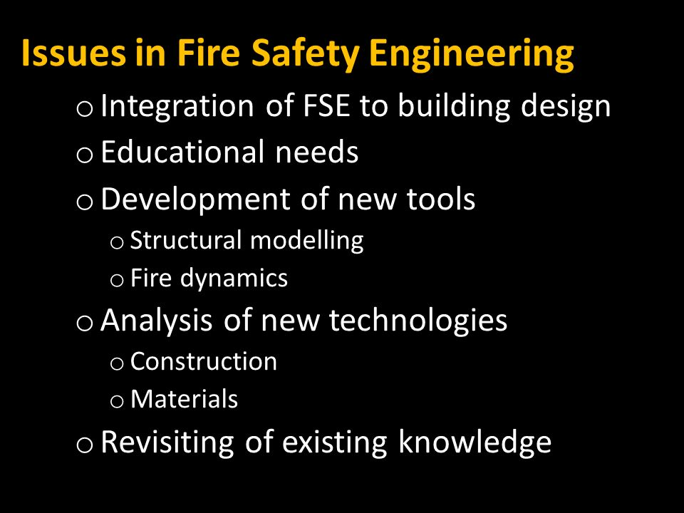 Issues in Fire Safety Engineering o Integration of FSE to building design o Educational needs o Development of new tools o Structural modelling o Fire dynamics o Analysis of new technologies o Construction o Materials o Revisiting of existing knowledge