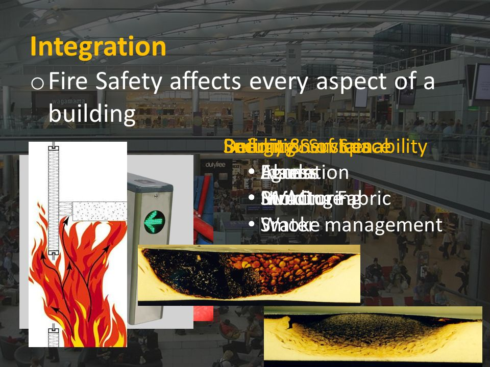 Integration o Fire Safety affects every aspect of a building Definition of Space Egress Structure Smoke management Building Services Alarm HVAC Water Security Access Monitoring Energy & Sustainability Insulation Building Fabric