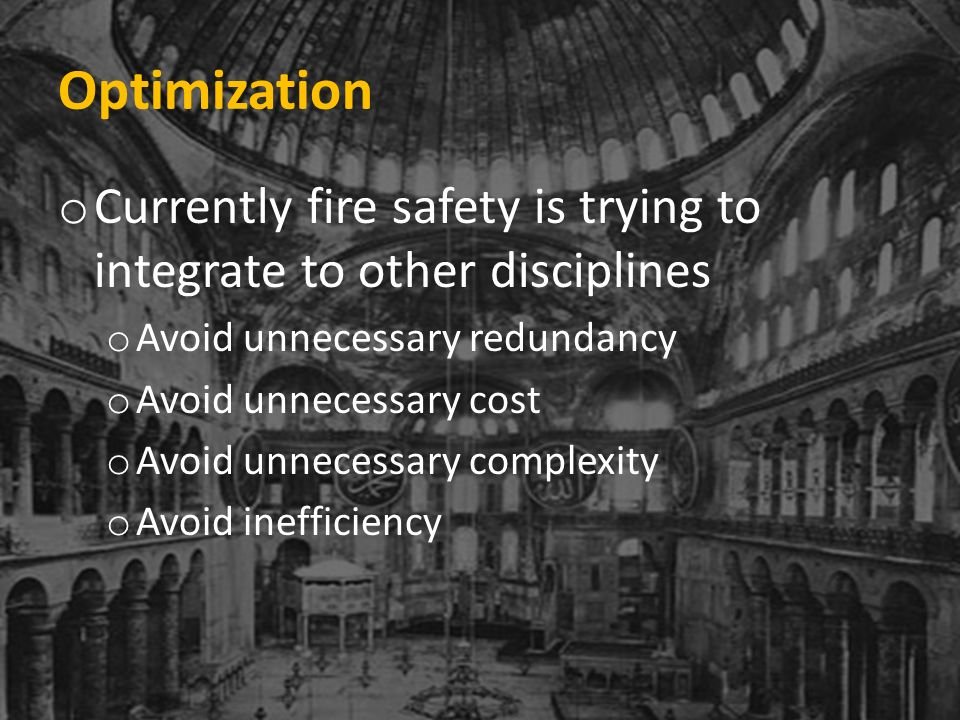 Optimization o Currently fire safety is trying to integrate to other disciplines o Avoid unnecessary redundancy o Avoid unnecessary cost o Avoid unnecessary complexity o Avoid inefficiency