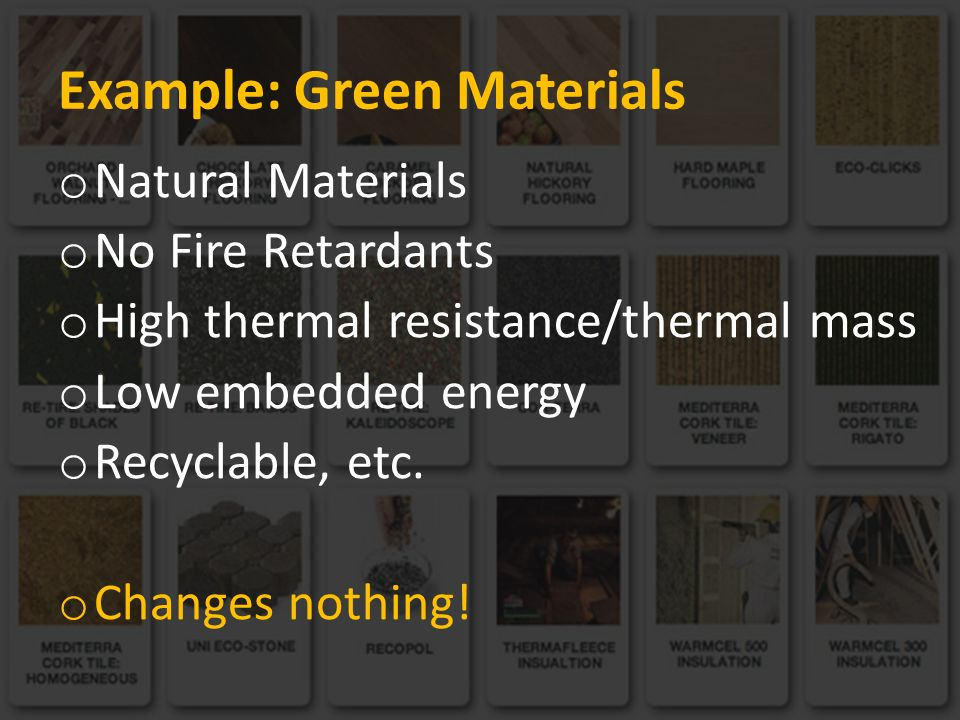 Example: Green Materials o Natural Materials o No Fire Retardants o High thermal resistance/thermal mass o Low embedded energy o Recyclable, etc.