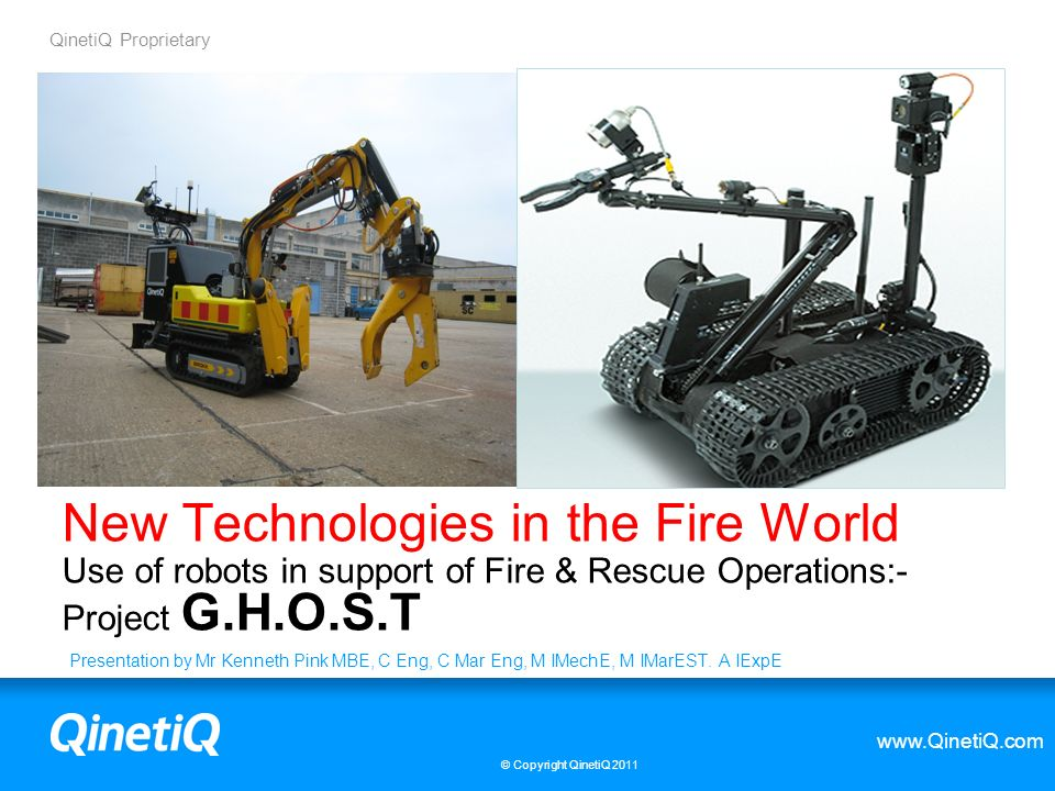 QinetiQ Proprietary www.QinetiQ.com © Copyright QinetiQ limited 2012 3 Fire Fighting robots from around the world Fire Fighting Robots are not new and many Fire and Rescue Services around the world have experimented with their use.