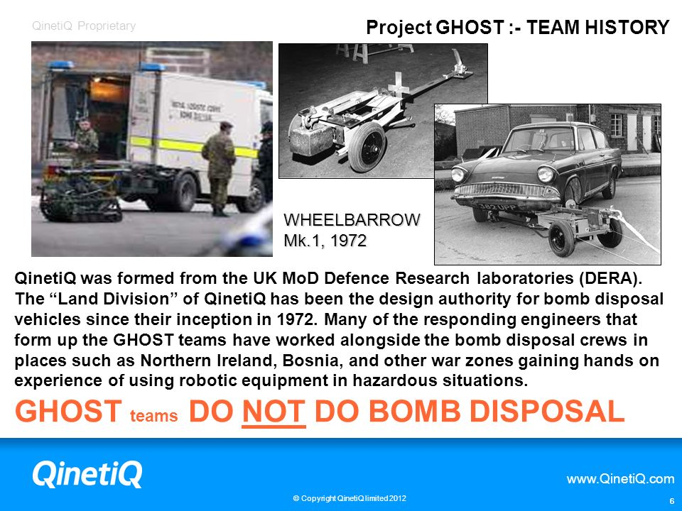 QinetiQ Proprietary www.QinetiQ.com © Copyright QinetiQ limited 2012 7 Project GHOST is QinetiQs 24-7 Blue light response SERVICE on call via London Fire Brigade to support UK emergency services and government agencies by the use of Remote Controlled Vehicles.