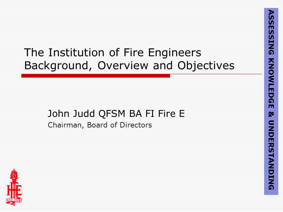 The Institution of Fire Engineers Background, Overview and Objectives John Judd QFSM BA FI Fire E Chairman, Board of Directors ASSESSING KNOWLEDGE & UNDERSTANDING
