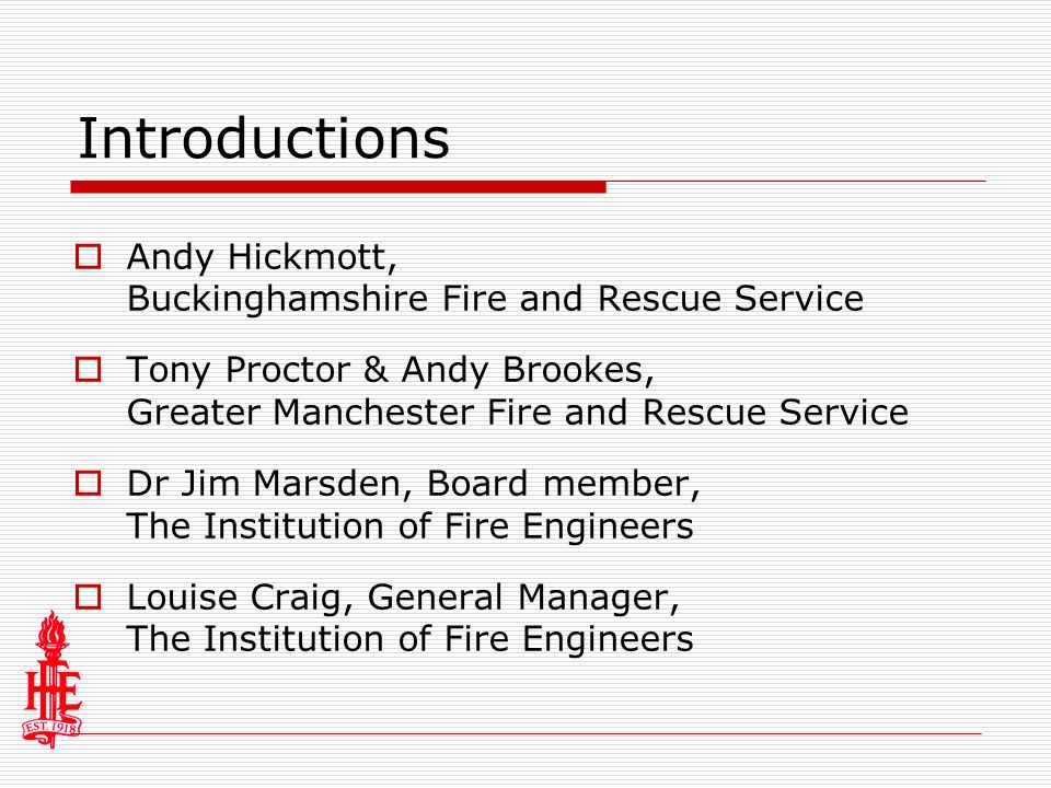 Introductions Andy Hickmott, Buckinghamshire Fire and Rescue Service Tony Proctor & Andy Brookes, Greater Manchester Fire and Rescue Service Dr Jim Marsden, Board member, The Institution of Fire Engineers Louise Craig, General Manager, The Institution of Fire Engineers