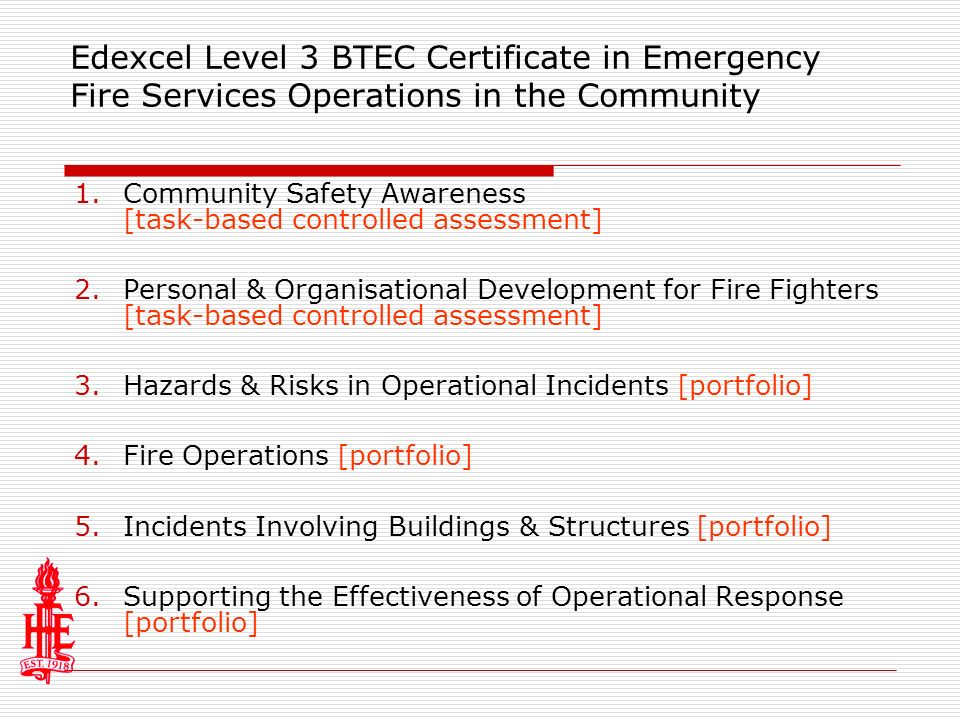Edexcel Level 3 BTEC Certificate in Emergency Fire Services Operations in the Community 1.Community Safety Awareness [task-based controlled assessment] 2.Personal & Organisational Development for Fire Fighters [task-based controlled assessment] 3.Hazards & Risks in Operational Incidents [portfolio] 4.Fire Operations [portfolio] 5.Incidents Involving Buildings & Structures [portfolio] 6.Supporting the Effectiveness of Operational Response [portfolio]