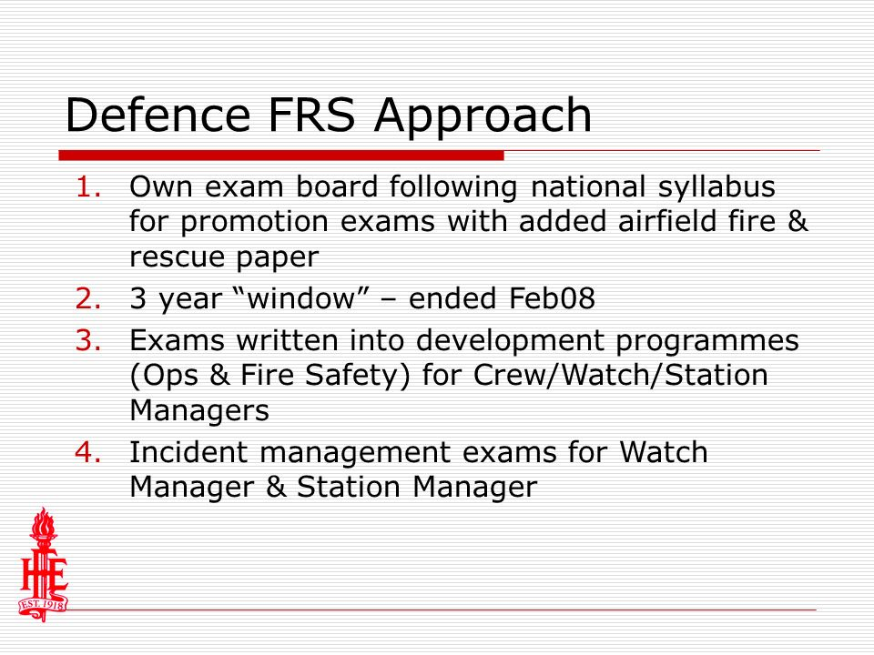 Defence FRS Approach 1.Own exam board following national syllabus for promotion exams with added airfield fire & rescue paper 2.3 year window – ended Feb08 3.Exams written into development programmes (Ops & Fire Safety) for Crew/Watch/Station Managers 4.Incident management exams for Watch Manager & Station Manager