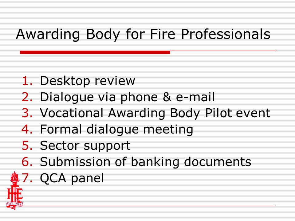 Awarding Body for Fire Professionals 1.Desktop review 2.Dialogue via phone & e-mail 3.Vocational Awarding Body Pilot event 4.Formal dialogue meeting 5.Sector support 6.Submission of banking documents 7.QCA panel