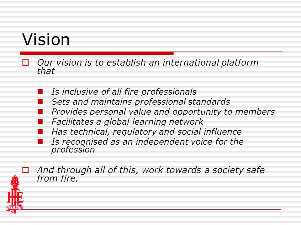 Vision Our vision is to establish an international platform that Is inclusive of all fire professionals Sets and maintains professional standards Provides personal value and opportunity to members Facilitates a global learning network Has technical, regulatory and social influence Is recognised as an independent voice for the profession And through all of this, work towards a society safe from fire.