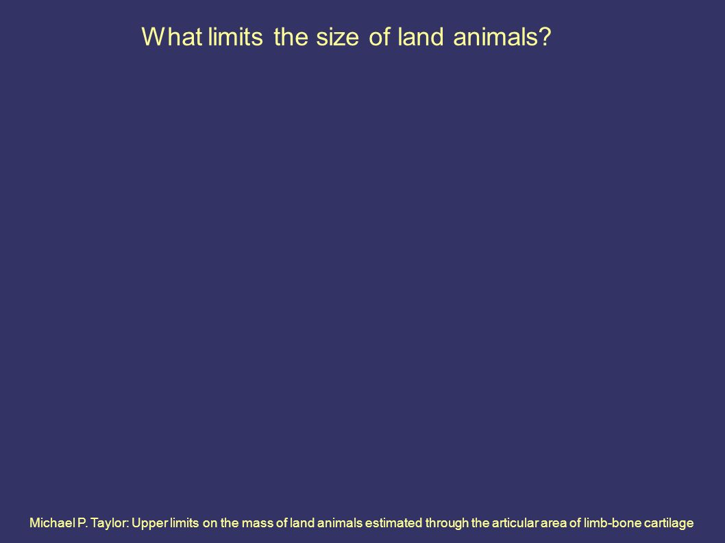 Michael P. Taylor: Upper limits on the mass of land animals estimated through the articular area of limb-bone cartilage What limits the size of land a