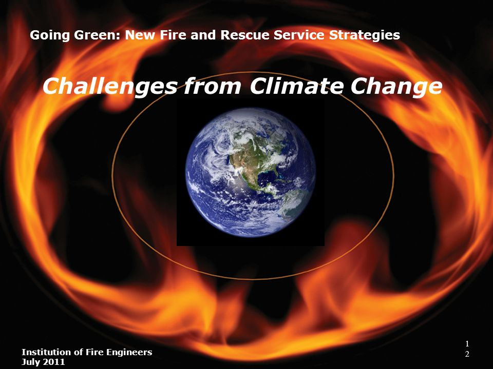 12 Going Green: New Fire and Rescue Service Strategies Institution of Fire Engineers July Challenges from Climate Change