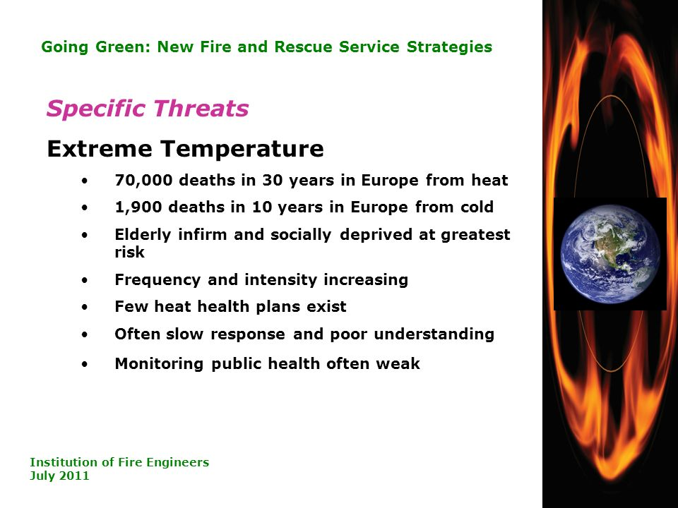18 Going Green: New Fire and Rescue Service Strategies Institution of Fire Engineers July 2011 Specific Threats Extreme Temperature 70,000 deaths in 30 years in Europe from heat 1,900 deaths in 10 years in Europe from cold Elderly infirm and socially deprived at greatest risk Frequency and intensity increasing Few heat health plans exist Often slow response and poor understanding Monitoring public health often weak