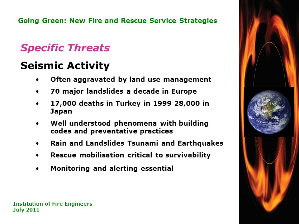 20 Going Green: New Fire and Rescue Service Strategies Institution of Fire Engineers July 2011 Specific Threats Seismic Activity Often aggravated by land use management 70 major landslides a decade in Europe 17,000 deaths in Turkey in ,000 in Japan Well understood phenomena with building codes and preventative practices Rain and Landslides Tsunami and Earthquakes Rescue mobilisation critical to survivability Monitoring and alerting essential