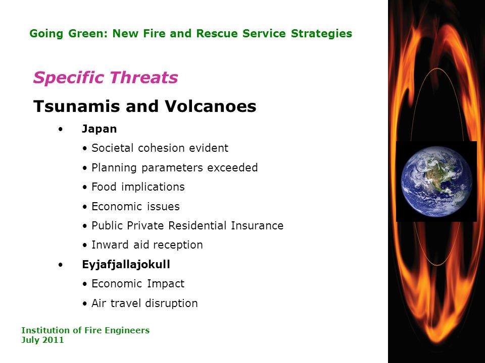 24 Going Green: New Fire and Rescue Service Strategies Institution of Fire Engineers July 2011 Specific Threats Tsunamis and Volcanoes Japan Societal cohesion evident Planning parameters exceeded Food implications Economic issues Public Private Residential Insurance Inward aid reception Eyjafjallajokull Economic Impact Air travel disruption