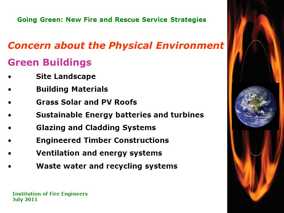 7 Going Green: New Fire and Rescue Service Strategies Institution of Fire Engineers July 2011 Concern about the Physical Environment Green Buildings Site Landscape Building Materials Grass Solar and PV Roofs Sustainable Energy batteries and turbines Glazing and Cladding Systems Engineered Timber Constructions Ventilation and energy systems Waste water and recycling systems