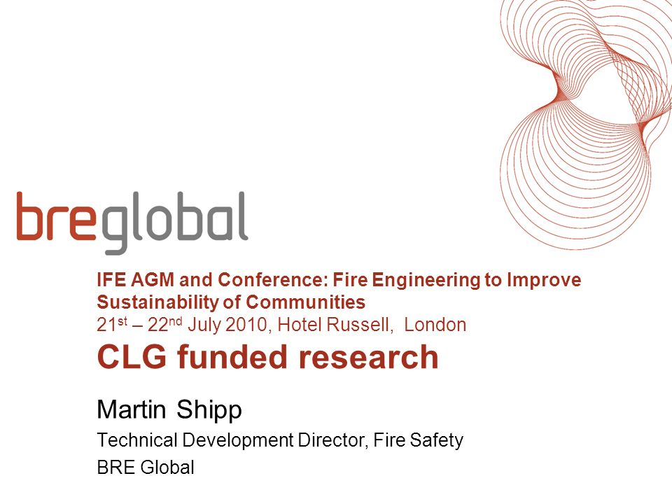 IFE AGM and Conference: Fire Engineering to Improve Sustainability of Communities 21 st – 22 nd July 2010, Hotel Russell, London CLG funded research M