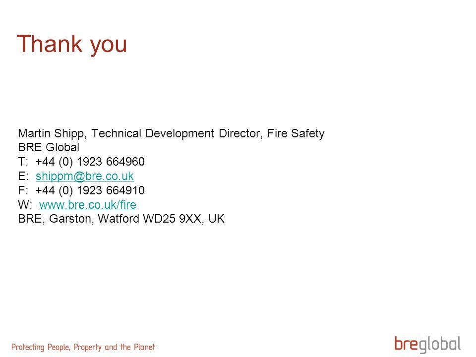 Thank you Martin Shipp, Technical Development Director, Fire Safety BRE Global T: +44 (0) 1923 664960 E: shippm@bre.co.ukshippm@bre.co.uk F: +44 (0) 1923 664910 W: www.bre.co.uk/firewww.bre.co.uk/fire BRE, Garston, Watford WD25 9XX, UK
