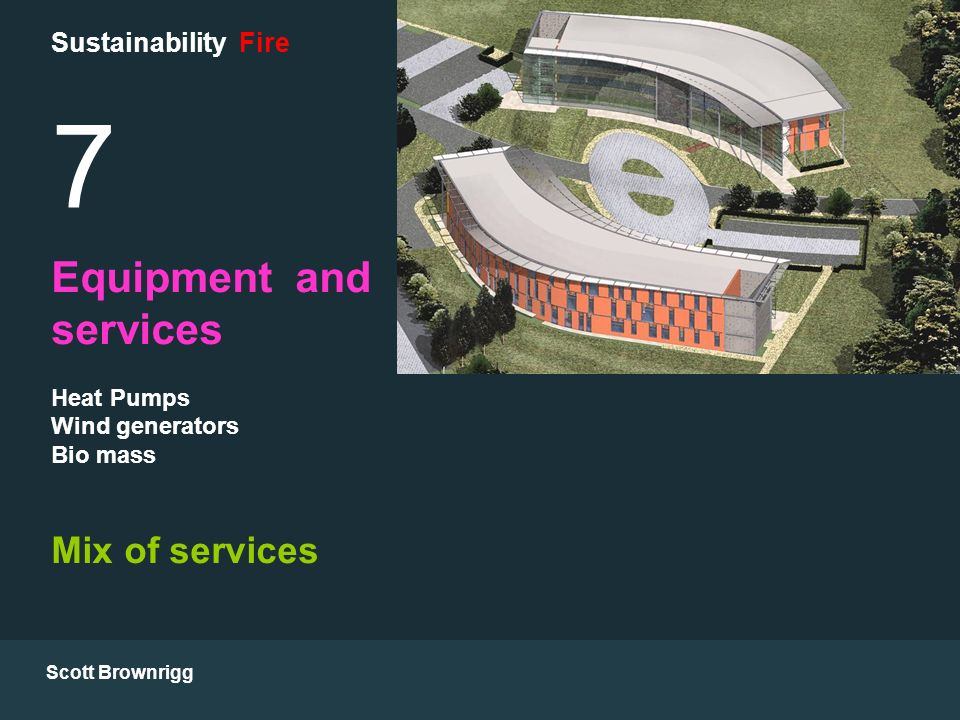 Scott Brownrigg Sustainability Fire 7 Equipment and services Heat Pumps Wind generators Bio mass Mix of services