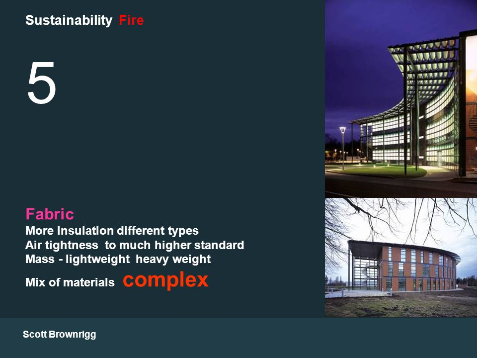 Scott Brownrigg Sustainability Fire 5 Fabric More insulation different types Air tightness to much higher standard Mass - lightweight heavy weight Mix of materials complex