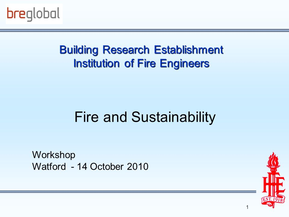 Building Research Establishment Institution of Fire Engineers Fire and Sustainability Workshop Watford - 14 October 2010 1