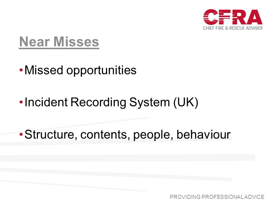 Near Misses Missed opportunities Incident Recording System (UK) Structure, contents, people, behaviour PROVIDING PROFESSIONAL ADVICE