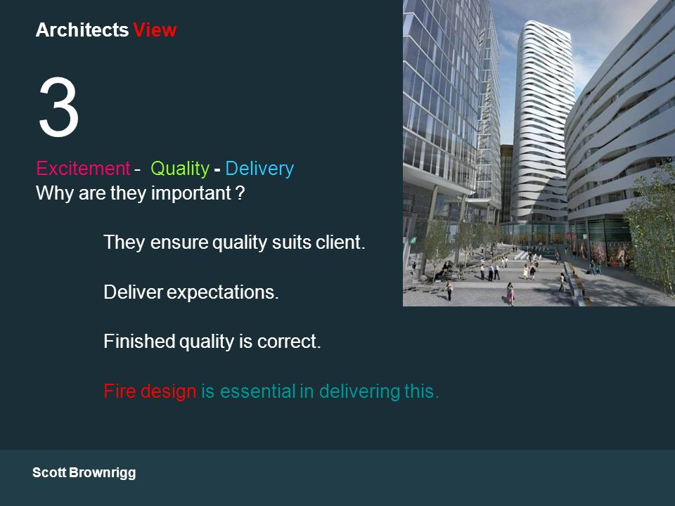 Scott Brownrigg Architects View 3 Excitement - Quality - Delivery Why are they important ? They ensure quality suits client. Deliver expectations. Fin