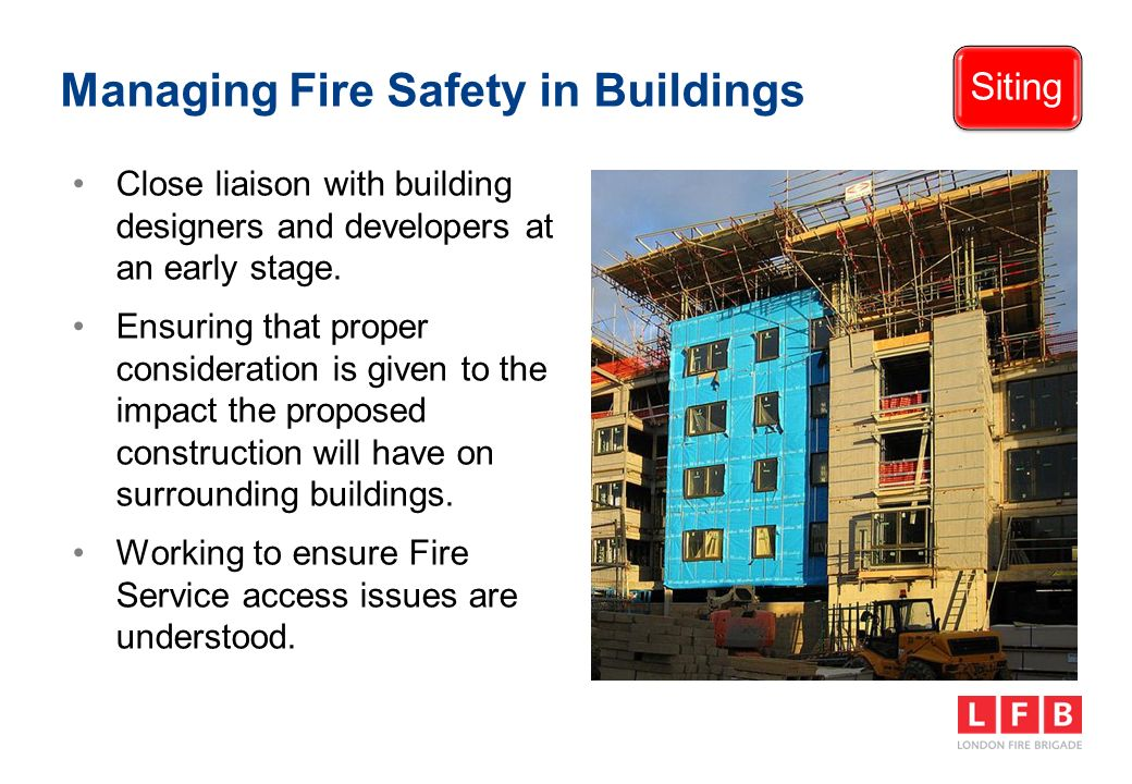 Managing Fire Safety in Buildings Siting Close liaison with building designers and developers at an early stage.