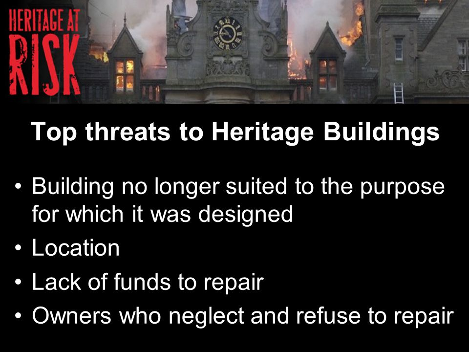 Top threats to Heritage Buildings Building no longer suited to the purpose for which it was designed Location Lack of funds to repair Owners who neglect and refuse to repair