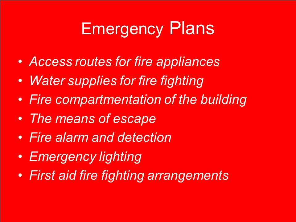 Emergency Plans Access routes for fire appliances Water supplies for fire fighting Fire compartmentation of the building The means of escape Fire alarm and detection Emergency lighting First aid fire fighting arrangements