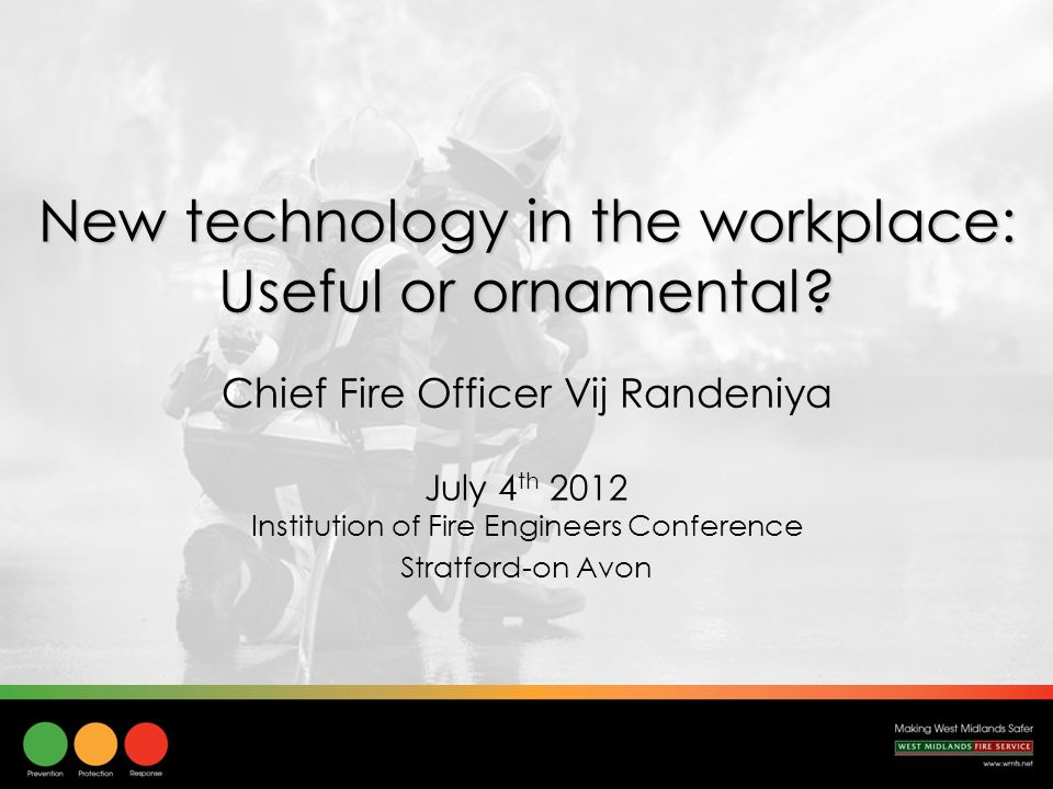 New technology in the workplace: Useful or ornamental? July 4 th 2012 Institution of Fire Engineers Conference Stratford-on Avon Chief Fire Officer Vi