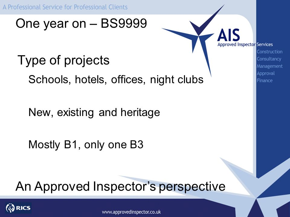 Type of projects Schools, hotels, offices, night clubs New, existing and heritage Mostly B1, only one B3 One year on – BS9999 An Approved Inspectors p