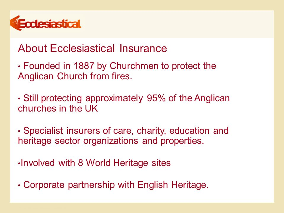© Ecclesiastical Insurance Group plc About Ecclesiastical Insurance Founded in 1887 by Churchmen to protect the Anglican Church from fires.