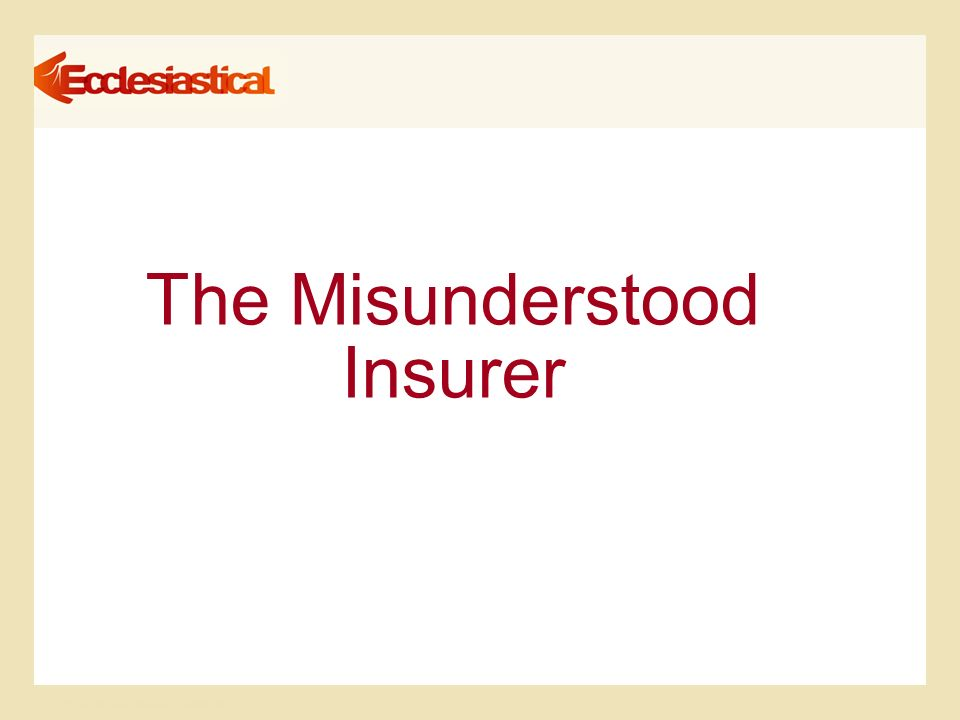 © Ecclesiastical Insurance Group plc The Misunderstood Insurer