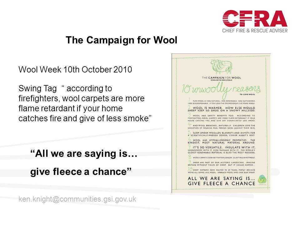 Wool Week 10th October 2010 The Campaign for Wool All we are saying is… give fleece a chance ken.knight@communities.gsi.gov.uk Swing Tag according to firefighters, wool carpets are more flame retardant if your home catches fire and give of less smoke