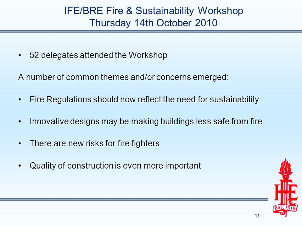 IFE/BRE Fire & Sustainability Workshop Thursday 14th October 2010 52 delegates attended the Workshop52 delegates attended the Workshop A number of common themes and/or concerns emerged: Fire Regulations should now reflect the need for sustainabilityFire Regulations should now reflect the need for sustainability Innovative designs may be making buildings less safe from fireInnovative designs may be making buildings less safe from fire There are new risks for fire fightersThere are new risks for fire fighters Quality of construction is even more importantQuality of construction is even more important 11