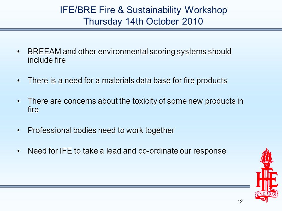 IFE/BRE Fire & Sustainability Workshop Thursday 14th October 2010 BREEAM and other environmental scoring systems should include fireBREEAM and other environmental scoring systems should include fire There is a need for a materials data base for fire productsThere is a need for a materials data base for fire products There are concerns about the toxicity of some new products in fireThere are concerns about the toxicity of some new products in fire Professional bodies need to work togetherProfessional bodies need to work together Need for IFE to take a lead and co-ordinate our responseNeed for IFE to take a lead and co-ordinate our response 12