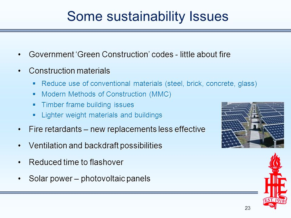 Some sustainability Issues Government Green Construction codes - little about fireGovernment Green Construction codes - little about fire Construction materialsConstruction materials Reduce use of conventional materials (steel, brick, concrete, glass) Reduce use of conventional materials (steel, brick, concrete, glass) Modern Methods of Construction (MMC) Modern Methods of Construction (MMC) Timber frame building issues Timber frame building issues Lighter weight materials and buildings Lighter weight materials and buildings Fire retardants – new replacements less effectiveFire retardants – new replacements less effective Ventilation and backdraft possibilitiesVentilation and backdraft possibilities Reduced time to flashoverReduced time to flashover Solar power – photovoltaic panelsSolar power – photovoltaic panels 23