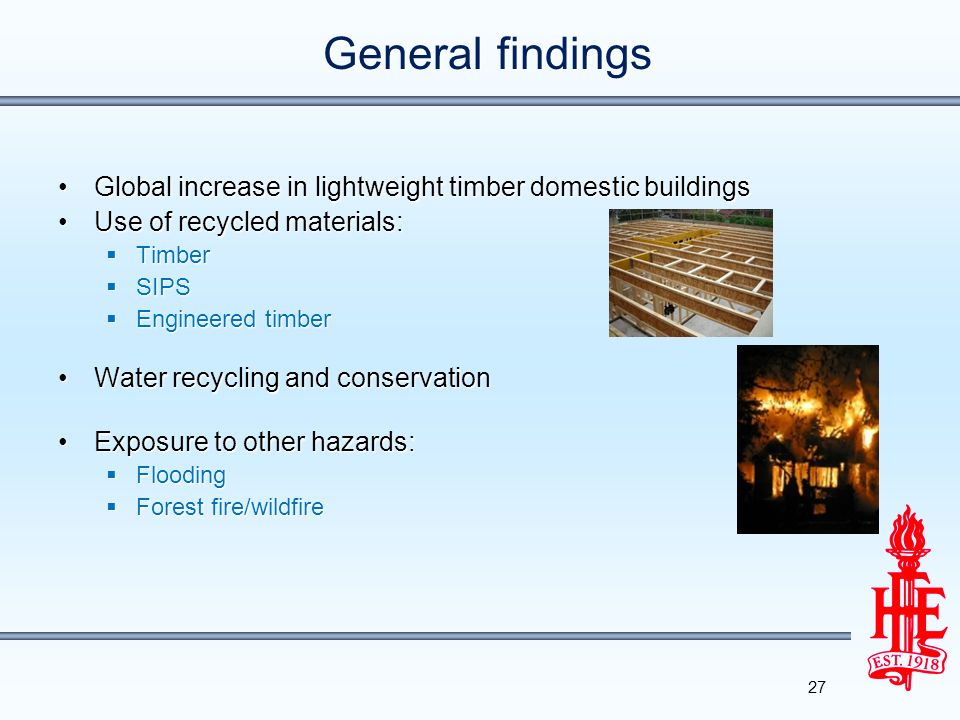 General findings Global increase in lightweight timber domestic buildingsGlobal increase in lightweight timber domestic buildings Use of recycled materials:Use of recycled materials: Timber Timber SIPS SIPS Engineered timber Engineered timber Water recycling and conservationWater recycling and conservation Exposure to other hazards:Exposure to other hazards: Flooding Flooding Forest fire/wildfire Forest fire/wildfire 27