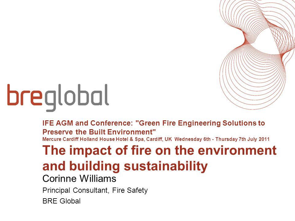IFE AGM and Conference: Green Fire Engineering Solutions to Preserve the Built Environment Mercure Cardiff Holland House Hotel & Spa, Cardiff, UK Wednesday 6th - Thursday 7th July 2011 The impact of fire on the environment and building sustainability Corinne Williams Principal Consultant, Fire Safety BRE Global