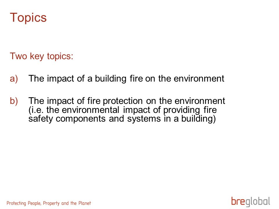 Topics Two key topics: a)The impact of a building fire on the environment b)The impact of fire protection on the environment (i.e.