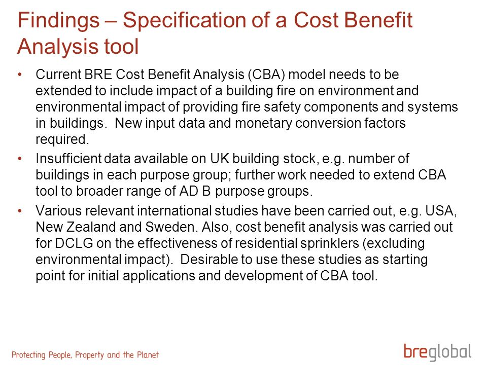 Findings – Specification of a Cost Benefit Analysis tool Current BRE Cost Benefit Analysis (CBA) model needs to be extended to include impact of a building fire on environment and environmental impact of providing fire safety components and systems in buildings.
