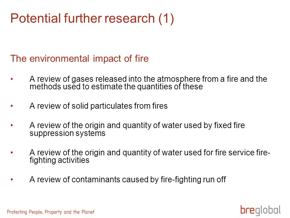Potential further research (1) The environmental impact of fire A review of gases released into the atmosphere from a fire and the methods used to estimate the quantities of these A review of solid particulates from fires A review of the origin and quantity of water used by fixed fire suppression systems A review of the origin and quantity of water used for fire service fire- fighting activities A review of contaminants caused by fire-fighting run off