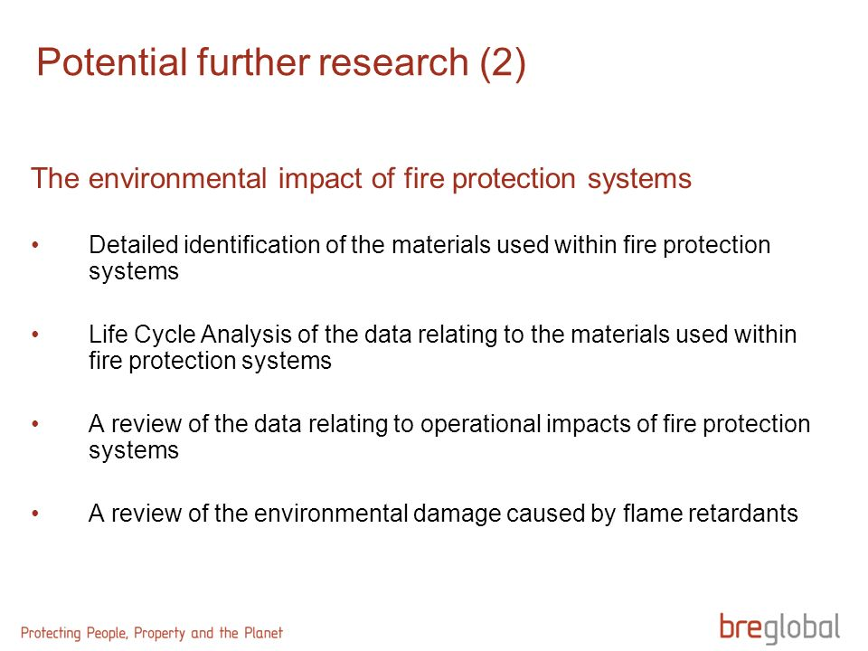 Potential further research (2) The environmental impact of fire protection systems Detailed identification of the materials used within fire protection systems Life Cycle Analysis of the data relating to the materials used within fire protection systems A review of the data relating to operational impacts of fire protection systems A review of the environmental damage caused by flame retardants