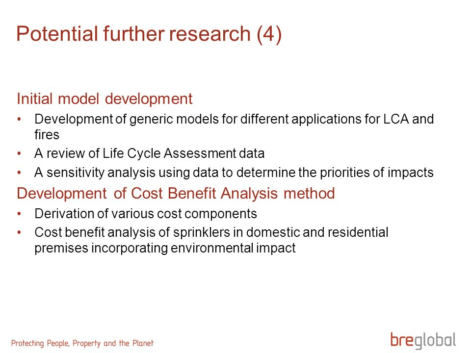 Initial model development Development of generic models for different applications for LCA and fires A review of Life Cycle Assessment data A sensitivity analysis using data to determine the priorities of impacts Development of Cost Benefit Analysis method Derivation of various cost components Cost benefit analysis of sprinklers in domestic and residential premises incorporating environmental impact Potential further research (4)