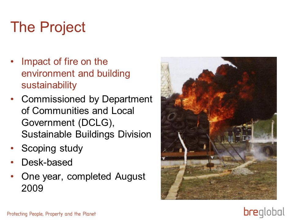 The Project Impact of fire on the environment and building sustainability Commissioned by Department of Communities and Local Government (DCLG), Sustainable Buildings Division Scoping study Desk-based One year, completed August 2009