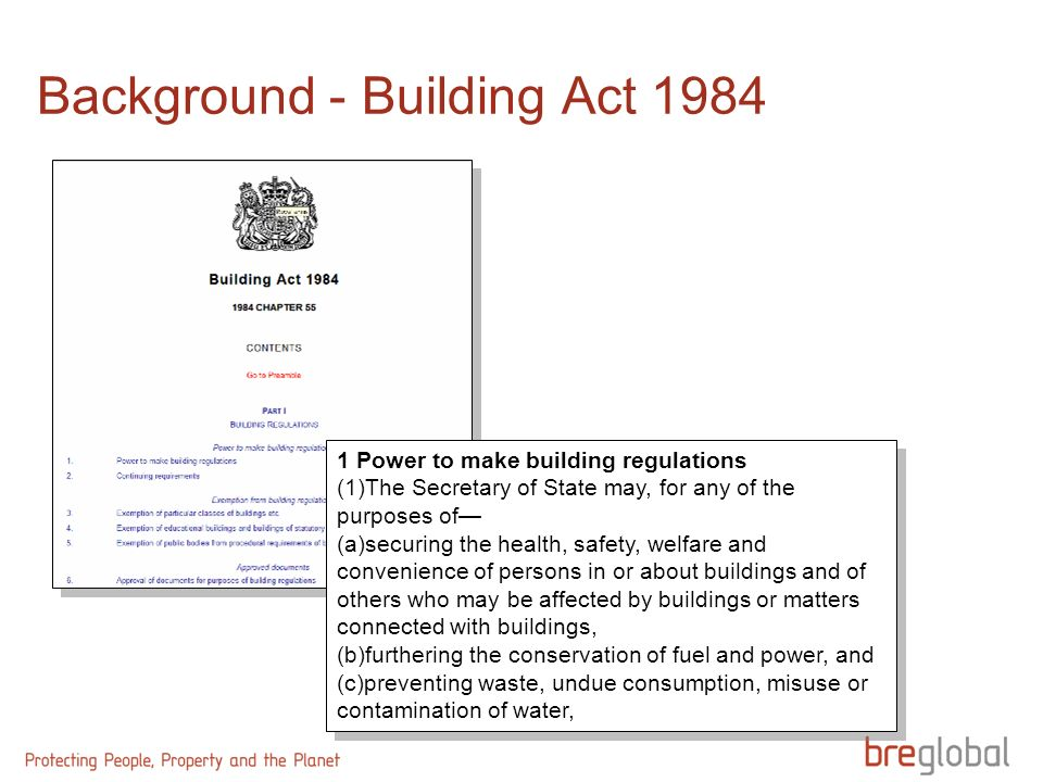 Background - Building Act 1984 1 Power to make building regulations (1)The Secretary of State may, for any of the purposes of (a)securing the health,